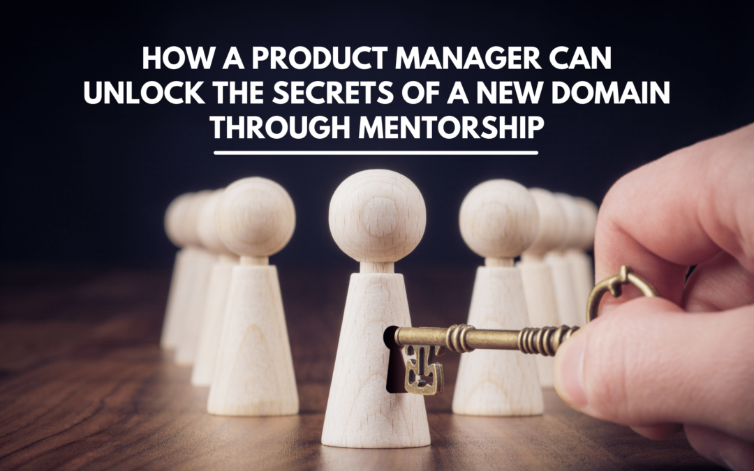 How a Product Manager Can Unlock the Secrets of a New Domain Through Mentorship